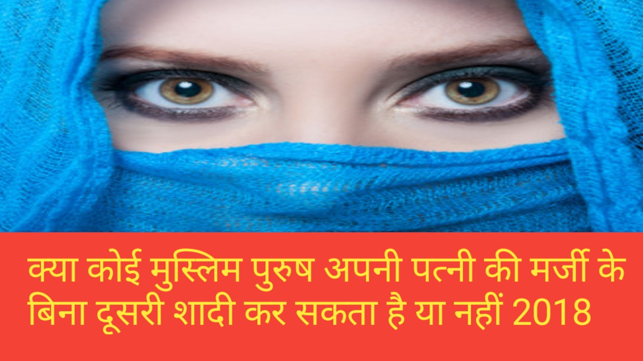 क्या कोई मुस्लिम पुरुष अपनी पत्नी की मर्जी के बिना दूसरी शादी कर सकता है या नहीं