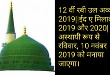 12 वीं रबी उल अव्वल 2019||ईद ए मिलाद 2019 और 2020|अस्थायी रूप से रविवार, 10 नवंबर 2019 को मनाया जाएगा।