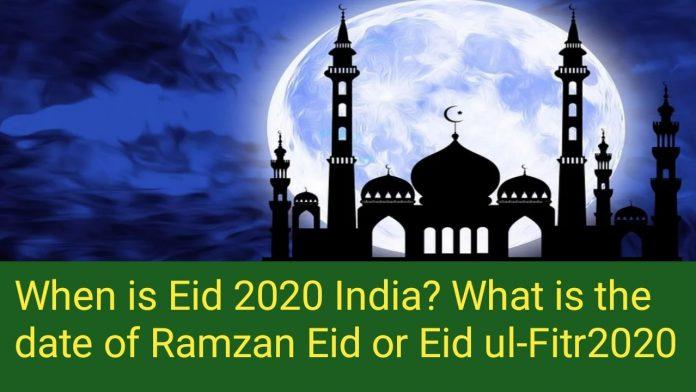 When is eid 2020 india? What is the date of Ramzan Eid or Eid ul-Fitr 2020?